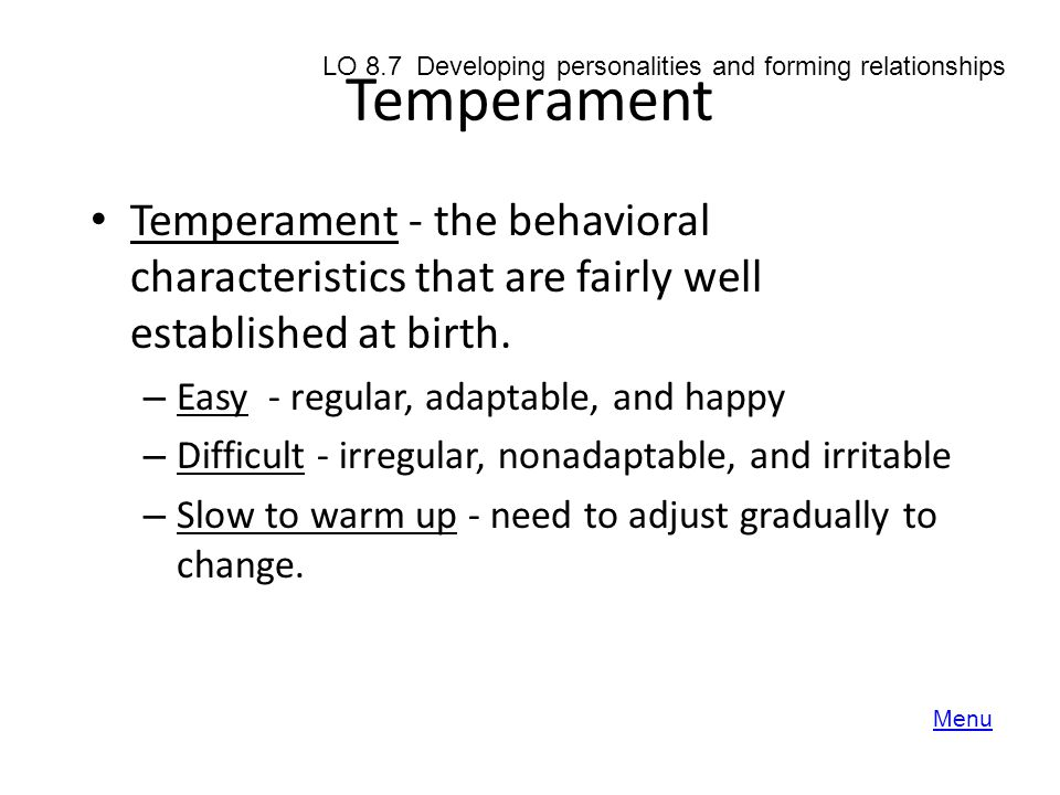 Temperament Temperament - the behavioral characteristics that are fairly well established at birth. – Easy - regular, adaptable, and happy – Difficult