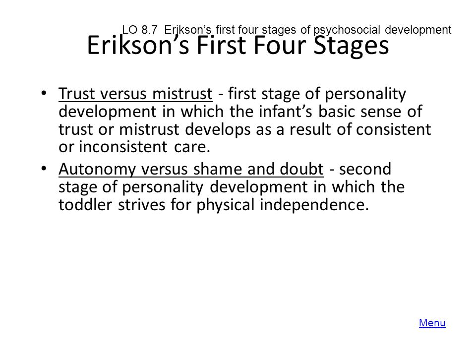 Erikson's First Four Stages Trust versus mistrust - first stage of personality development in which the infant's basic sense of trust or mistrust deve