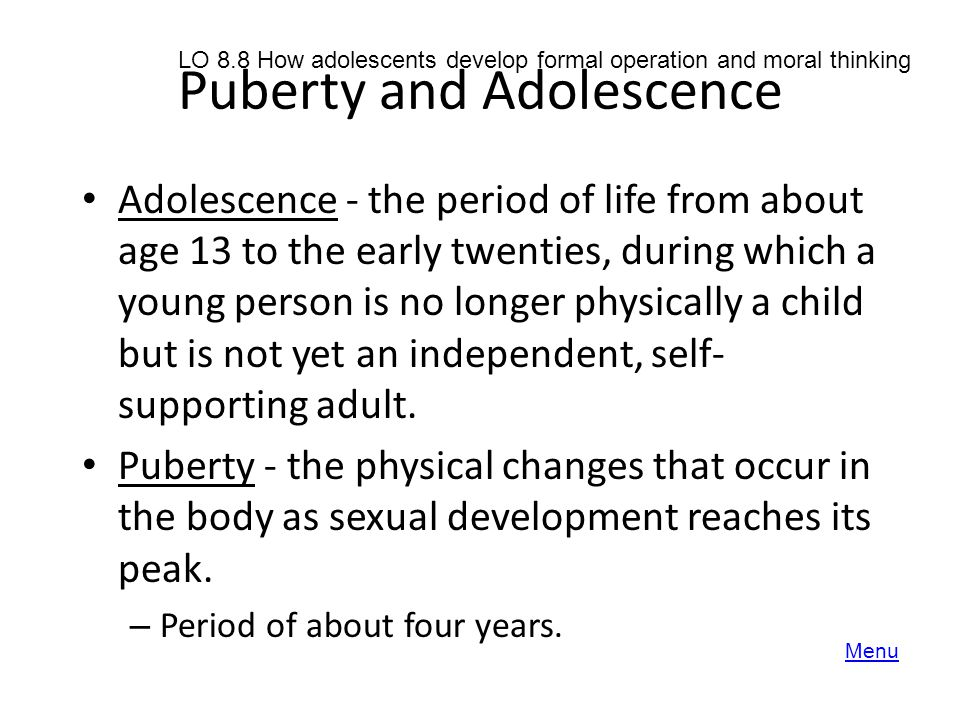 Puberty and Adolescence Adolescence - the period of life from about age 13 to the early twenties, during which a young person is no longer physically