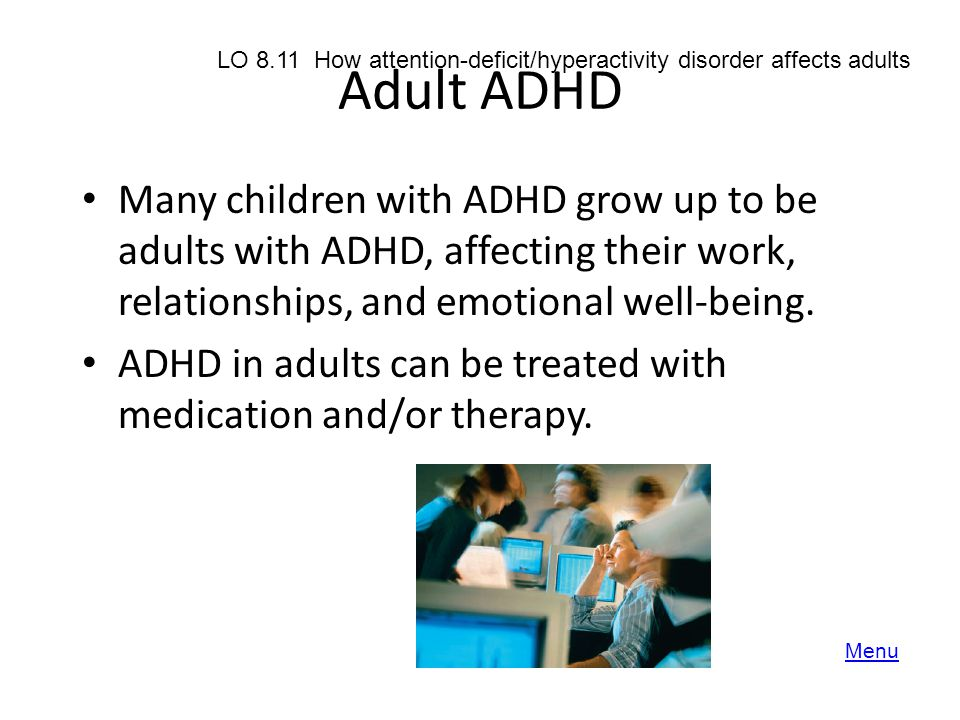 Adult ADHD Many children with ADHD grow up to be adults with ADHD, affecting their work, relationships, and emotional well-being. ADHD in adults can b
