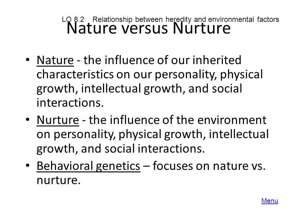 Nature versus Nurture Nature - the influence of our inherited characteristics on our personality, physical growth, intellectual growth, and social int