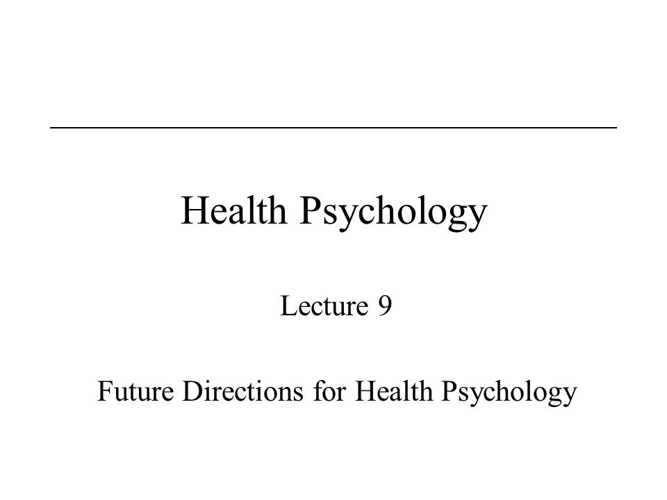 Health Psychology Lecture 9 Future Directions for Health Psychology