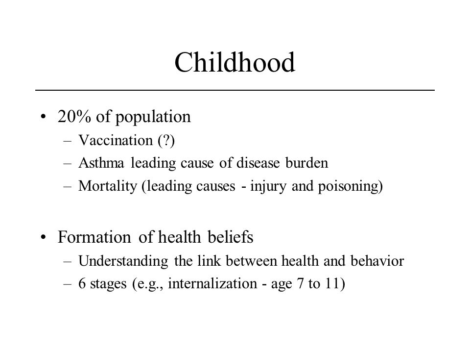 Childhood 20% of population –Vaccination ( ) –Asthma leading cause of disease burden –Mortality (leading causes - injury and poisoning) Formation of health beliefs –Understanding the link between health and behavior –6 stages (e.g., internalization - age 7 to 11)