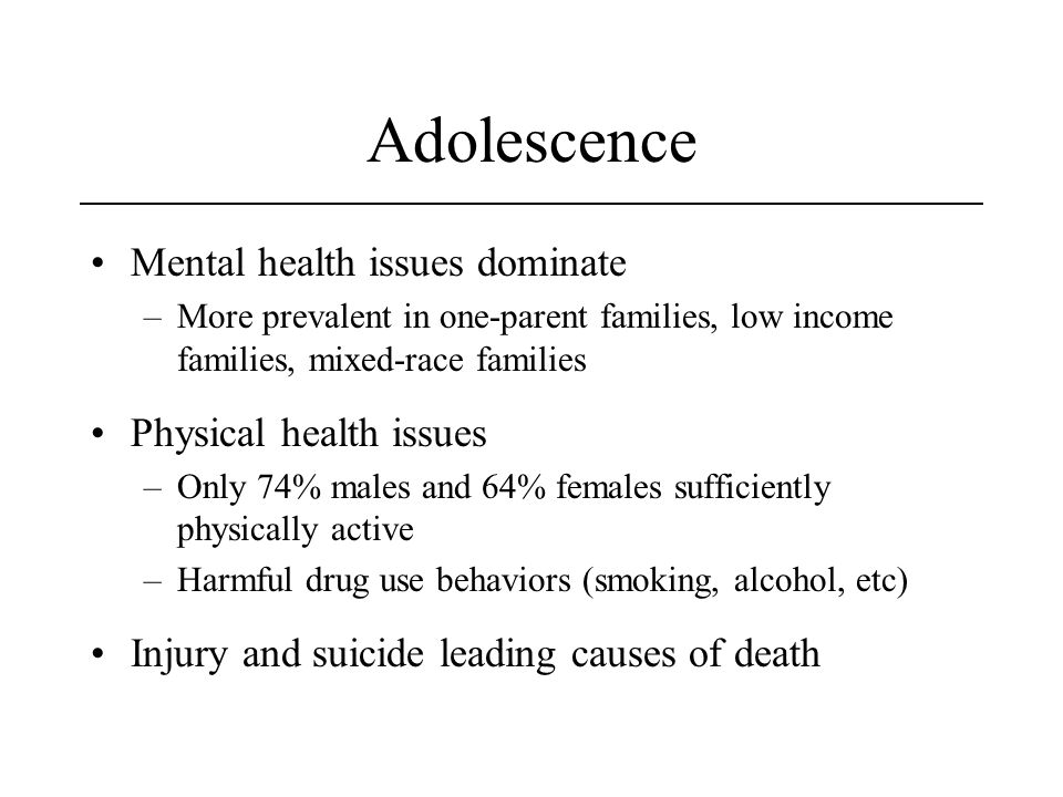 Adolescence Mental health issues dominate –More prevalent in one-parent families, low income families, mixed-race families Physical health issues –Only 74% males and 64% females sufficiently physically active –Harmful drug use behaviors (smoking, alcohol, etc) Injury and suicide leading causes of death