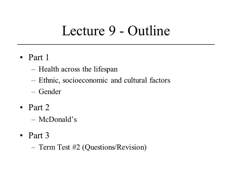 Lecture 9 - Outline Part 1 –Health across the lifespan –Ethnic, socioeconomic and cultural factors –Gender Part 2 –McDonald's Part 3 –Term Test #2 (Questions/Revision)