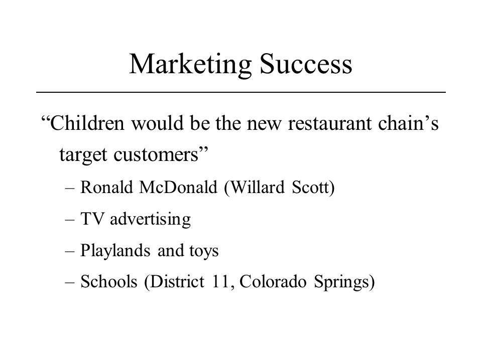 Marketing Success Children would be the new restaurant chain's target customers –Ronald McDonald (Willard Scott) –TV advertising –Playlands and toys –Schools (District 11, Colorado Springs)