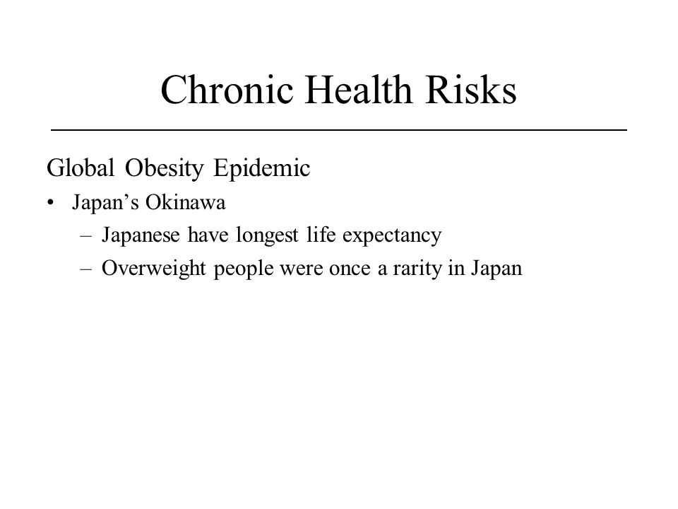Chronic Health Risks Global Obesity Epidemic Japan's Okinawa –Japanese have longest life expectancy –Overweight people were once a rarity in Japan