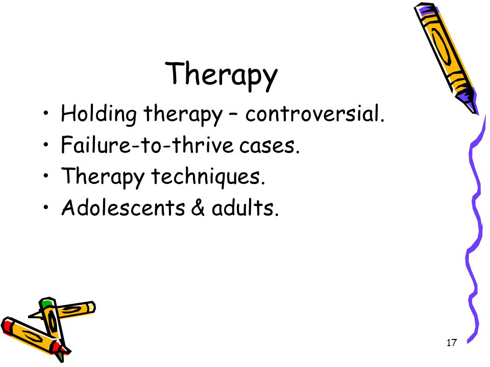 17 Therapy Holding therapy – controversial. Failure-to-thrive cases. Therapy techniques. Adolescents & adults.