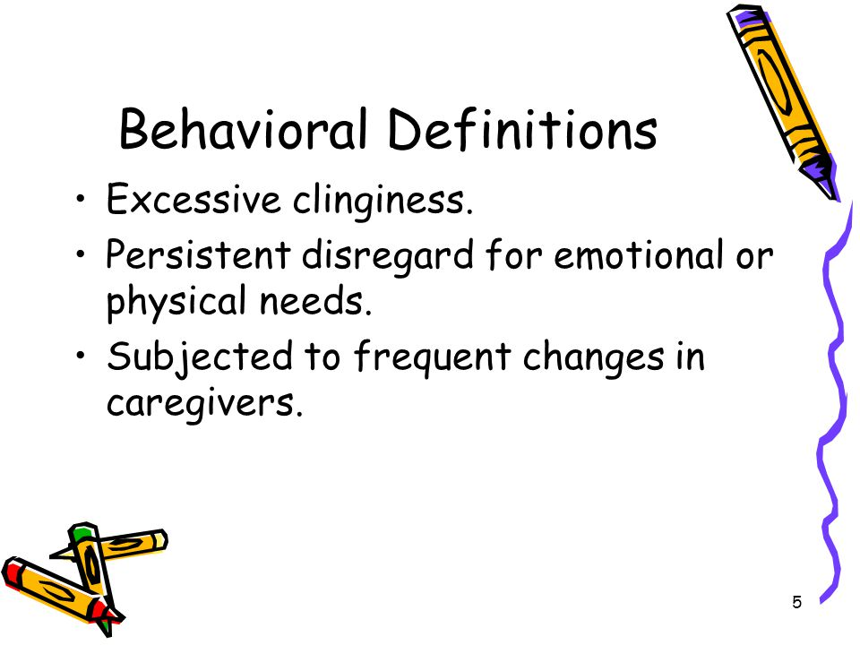 5 Behavioral Definitions Excessive clinginess. Persistent disregard for emotional or physical needs. Subjected to frequent changes in caregivers.