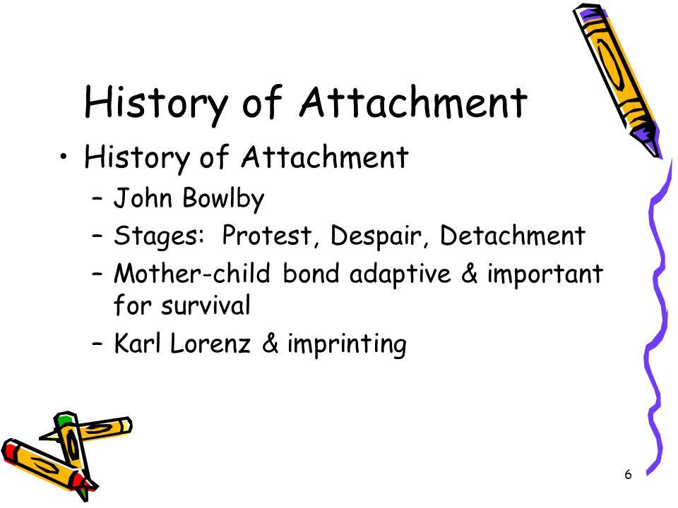 6 History of Attachment –John Bowlby –Stages: Protest, Despair, Detachment –Mother-child bond adaptive & important for survival –Karl Lorenz & imprint