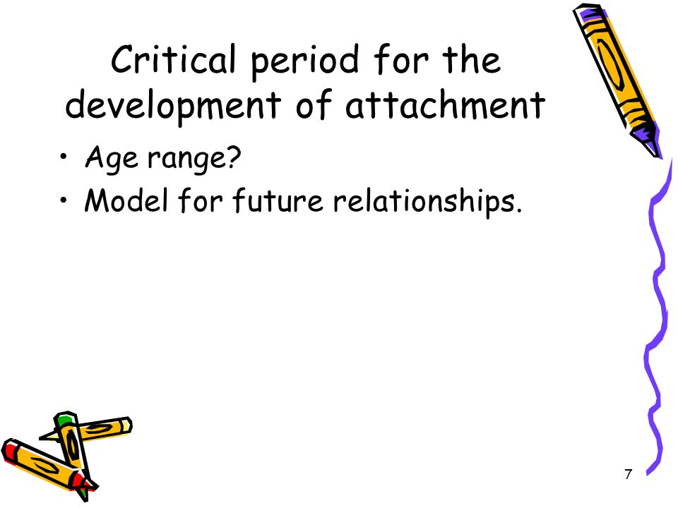 7 Critical period for the development of attachment Age range? Model for future relationships.