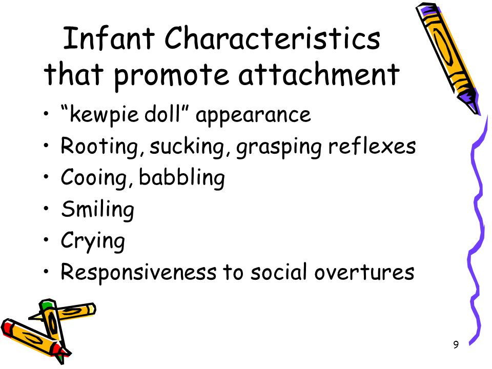 """9 Infant Characteristics that promote attachment """"kewpie doll"""" appearance Rooting, sucking, grasping reflexes Cooing, babbling Smiling Crying Responsi"""