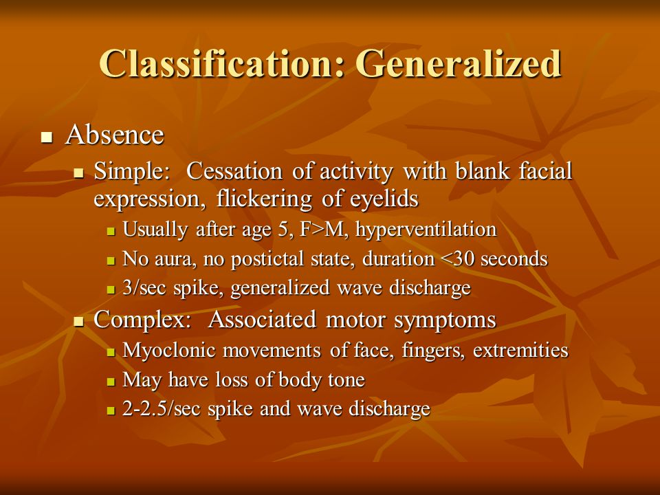 Classification: Generalized Absence Absence Simple: Cessation of activity with blank facial expression, flickering of eyelids Simple: Cessation of activity with blank facial expression, flickering of eyelids Usually after age 5, F>M, hyperventilation Usually after age 5, F>M, hyperventilation No aura, no postictal state, duration <30 seconds No aura, no postictal state, duration <30 seconds 3/sec spike, generalized wave discharge 3/sec spike, generalized wave discharge Complex: Associated motor symptoms Complex: Associated motor symptoms Myoclonic movements of face, fingers, extremities Myoclonic movements of face, fingers, extremities May have loss of body tone May have loss of body tone 2-2.5/sec spike and wave discharge 2-2.5/sec spike and wave discharge