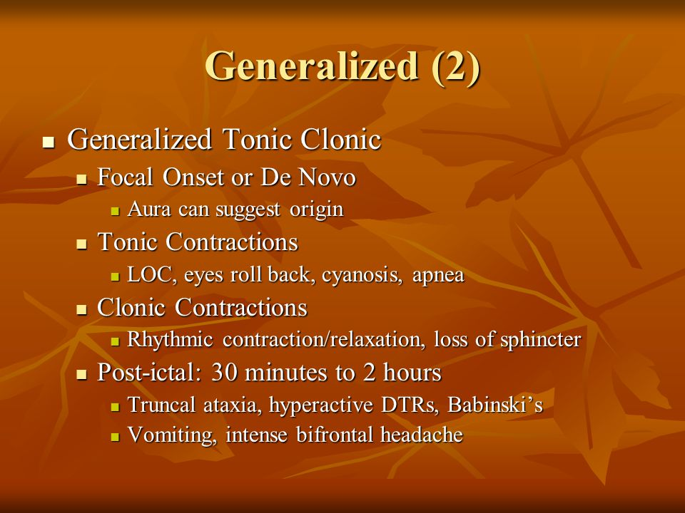 Generalized (2) Generalized Tonic Clonic Generalized Tonic Clonic Focal Onset or De Novo Focal Onset or De Novo Aura can suggest origin Aura can suggest origin Tonic Contractions Tonic Contractions LOC, eyes roll back, cyanosis, apnea LOC, eyes roll back, cyanosis, apnea Clonic Contractions Clonic Contractions Rhythmic contraction/relaxation, loss of sphincter Rhythmic contraction/relaxation, loss of sphincter Post-ictal: 30 minutes to 2 hours Post-ictal: 30 minutes to 2 hours Truncal ataxia, hyperactive DTRs, Babinski's Truncal ataxia, hyperactive DTRs, Babinski's Vomiting, intense bifrontal headache Vomiting, intense bifrontal headache
