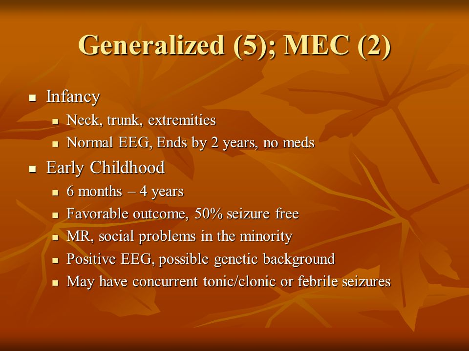 Generalized (5); MEC (2) Infancy Infancy Neck, trunk, extremities Neck, trunk, extremities Normal EEG, Ends by 2 years, no meds Normal EEG, Ends by 2 years, no meds Early Childhood Early Childhood 6 months – 4 years 6 months – 4 years Favorable outcome, 50% seizure free Favorable outcome, 50% seizure free MR, social problems in the minority MR, social problems in the minority Positive EEG, possible genetic background Positive EEG, possible genetic background May have concurrent tonic/clonic or febrile seizures May have concurrent tonic/clonic or febrile seizures