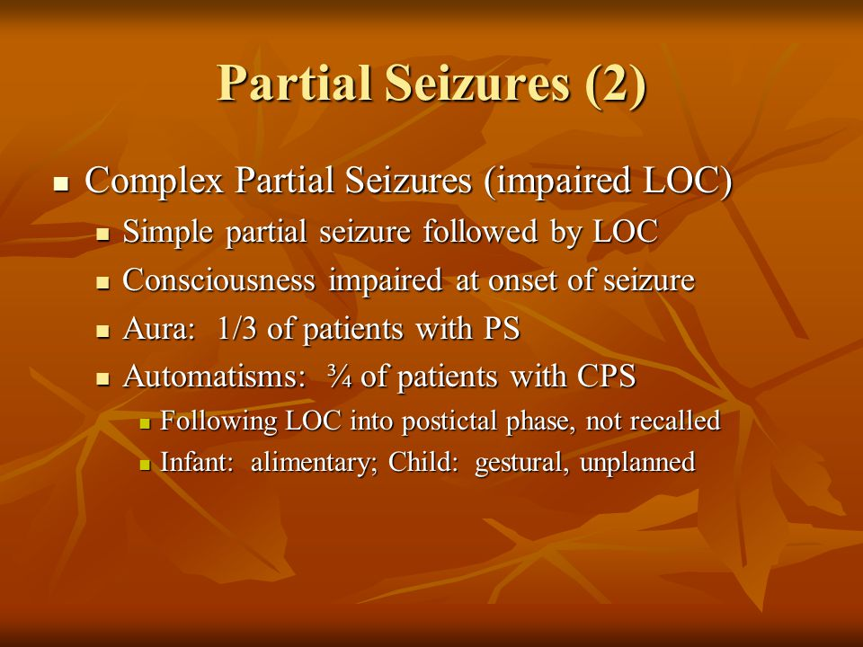 Partial Seizures (2) Complex Partial Seizures (impaired LOC) Complex Partial Seizures (impaired LOC) Simple partial seizure followed by LOC Simple partial seizure followed by LOC Consciousness impaired at onset of seizure Consciousness impaired at onset of seizure Aura: 1/3 of patients with PS Aura: 1/3 of patients with PS Automatisms: ¾ of patients with CPS Automatisms: ¾ of patients with CPS Following LOC into postictal phase, not recalled Following LOC into postictal phase, not recalled Infant: alimentary; Child: gestural, unplanned Infant: alimentary; Child: gestural, unplanned