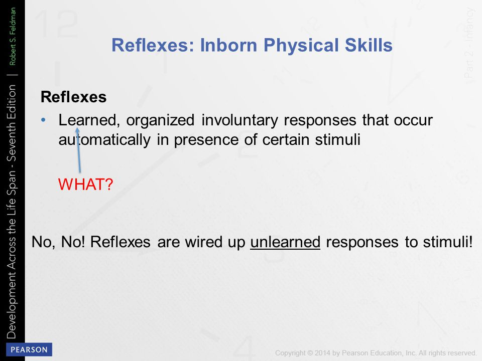 Reflexes: Inborn Physical Skills Reflexes Learned, organized involuntary responses that occur automatically in presence of certain stimuli WHAT.