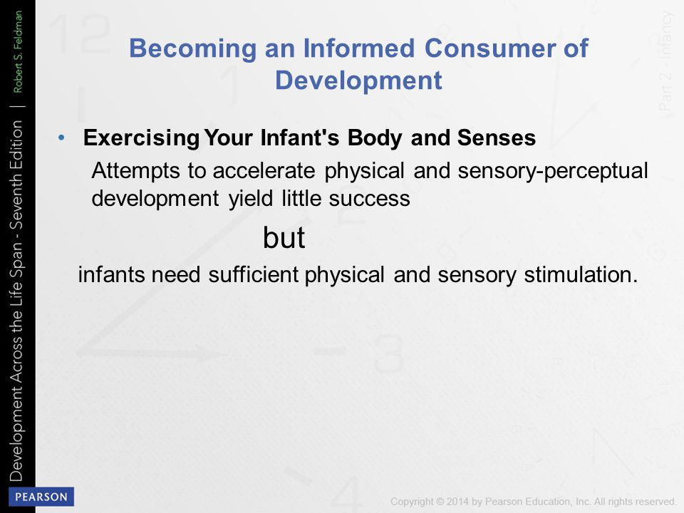 Becoming an Informed Consumer of Development Exercising Your Infant s Body and Senses Attempts to accelerate physical and sensory-perceptual development yield little success but infants need sufficient physical and sensory stimulation.