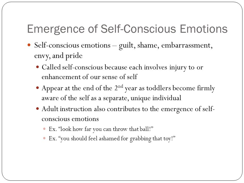Emergence of Self-Conscious Emotions Self-conscious emotions – guilt, shame, embarrassment, envy, and pride Called self-conscious because each involve