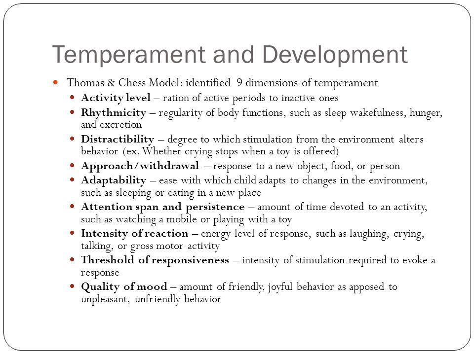 Temperament and Development Thomas & Chess Model: identified 9 dimensions of temperament Activity level – ration of active periods to inactive ones Rh