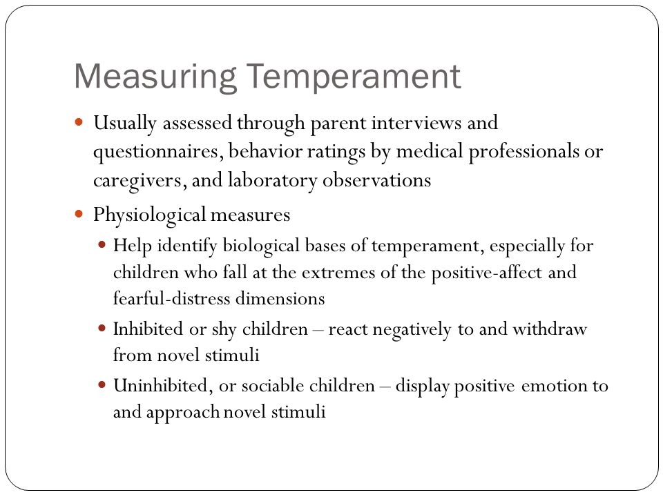 Measuring Temperament Usually assessed through parent interviews and questionnaires, behavior ratings by medical professionals or caregivers, and labo
