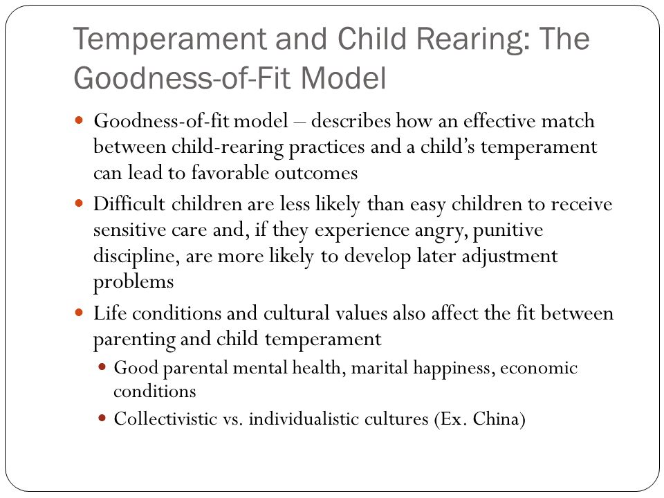 Temperament and Child Rearing: The Goodness-of-Fit Model Goodness-of-fit model – describes how an effective match between child-rearing practices and