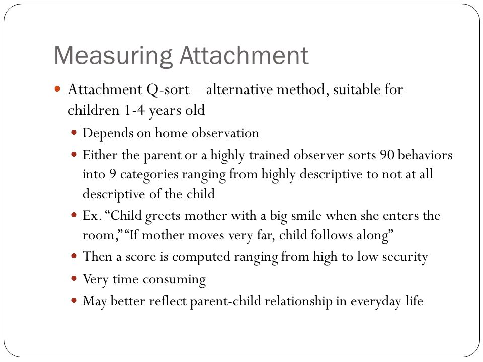 Measuring Attachment Attachment Q-sort – alternative method, suitable for children 1-4 years old Depends on home observation Either the parent or a hi