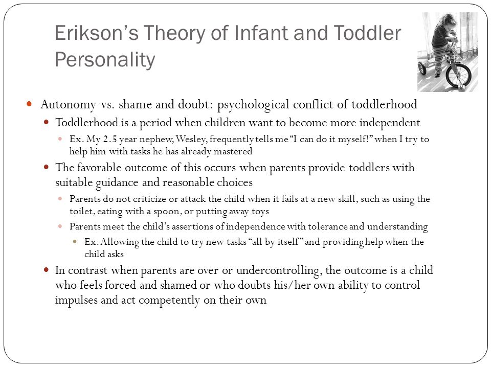 Erikson's Theory of Infant and Toddler Personality Autonomy vs. shame and doubt: psychological conflict of toddlerhood Toddlerhood is a period when ch