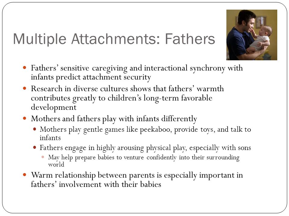 Multiple Attachments: Fathers Fathers' sensitive caregiving and interactional synchrony with infants predict attachment security Research in diverse c