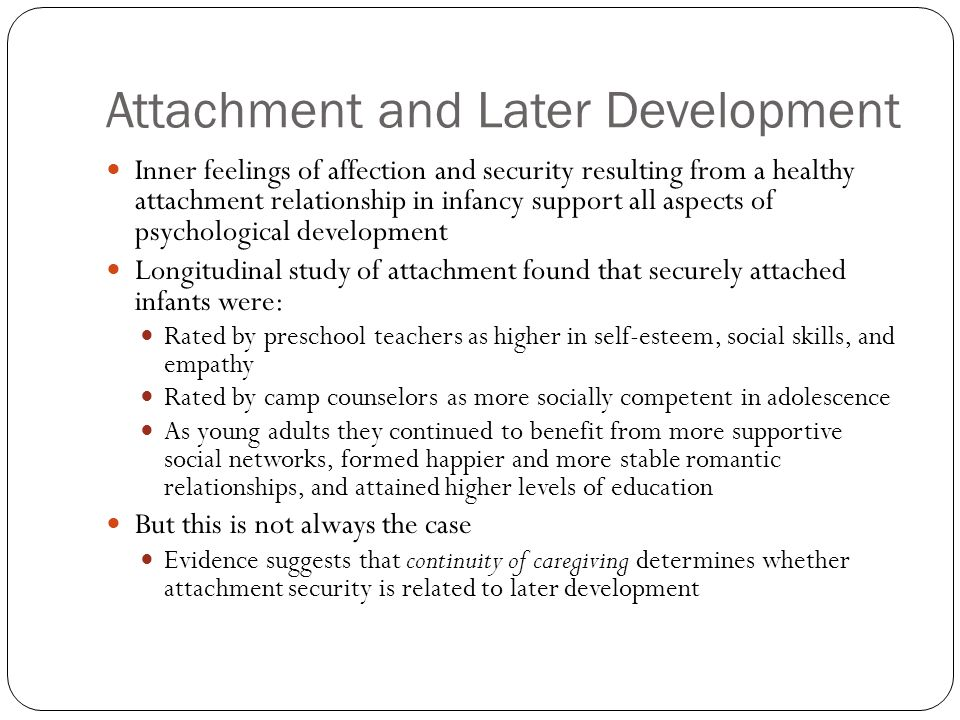Attachment and Later Development Inner feelings of affection and security resulting from a healthy attachment relationship in infancy support all aspe