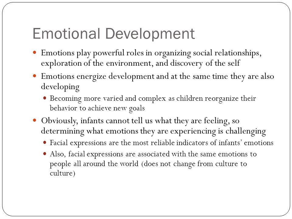 Development of Basic Emotions Basic emotions – happiness, interest, surprise, fear, anger, sadness, and disgust are universal in humans and other primates and have a long evolutionary history of promoting survival At birth emotions consist of attraction to pleasant stimulation and withdrawal from unpleasant stimulation Emotions develop gradually By 6 months of age emotional expressions are well-organized and specific, and reflect the infant's internal state