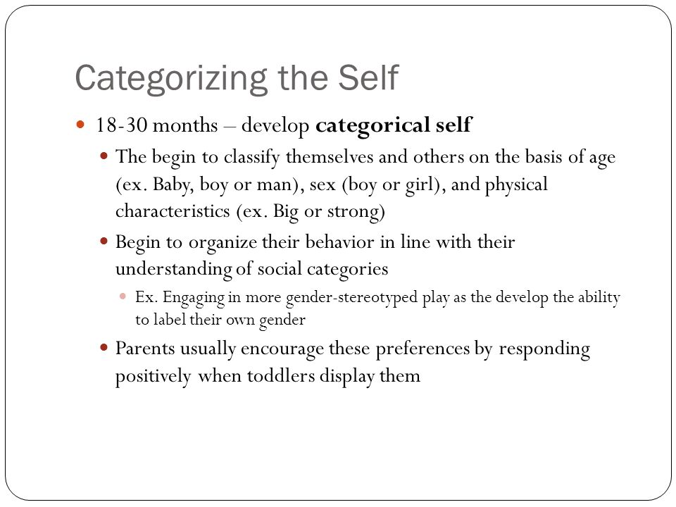 Categorizing the Self 18-30 months – develop categorical self The begin to classify themselves and others on the basis of age (ex. Baby, boy or man),
