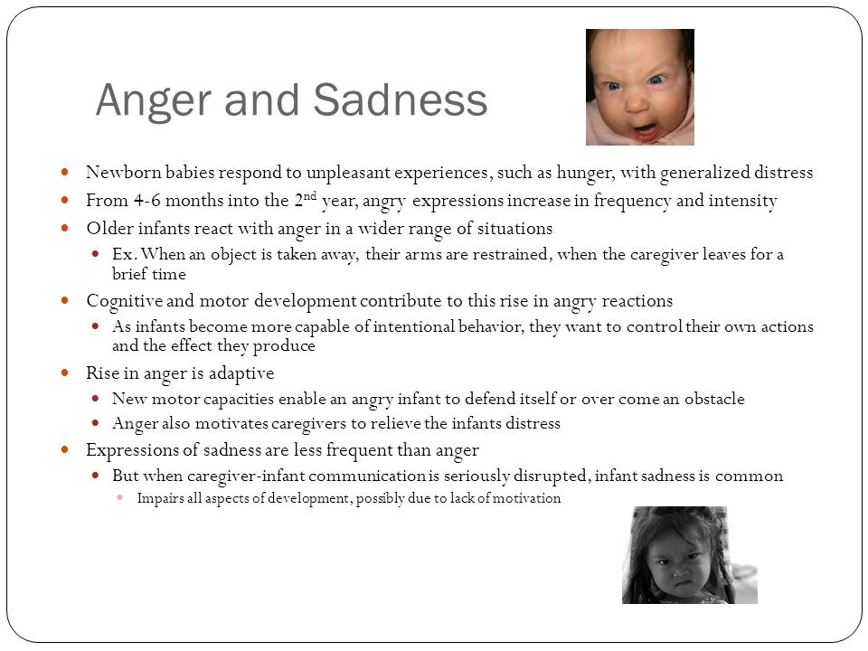 Anger and Sadness Newborn babies respond to unpleasant experiences, such as hunger, with generalized distress From 4-6 months into the 2 nd year, angr