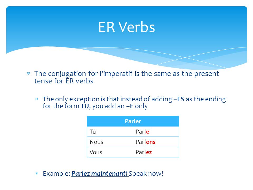  The conjugation for l'imperatif is the same as the present tense for ER verbs  The only exception is that instead of adding –ES as the ending for t