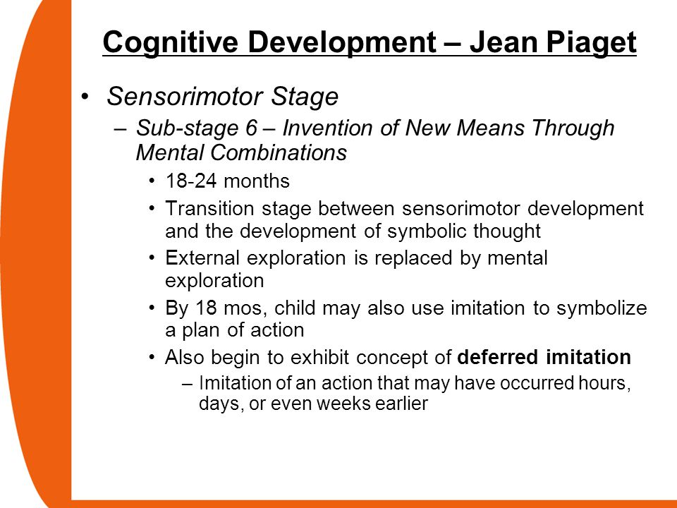Cognitive Development – Jean Piaget Sensorimotor Stage –Sub-stage 6 – Invention of New Means Through Mental Combinations 18-24 months Transition stage