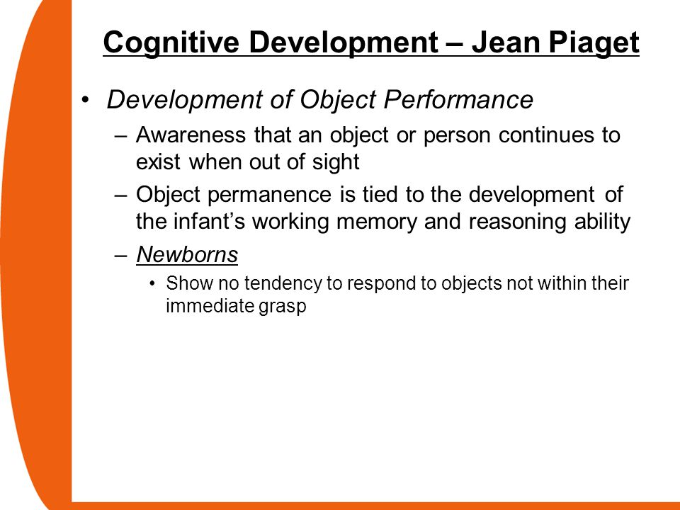 Cognitive Development – Jean Piaget Development of Object Performance –Awareness that an object or person continues to exist when out of sight –Object