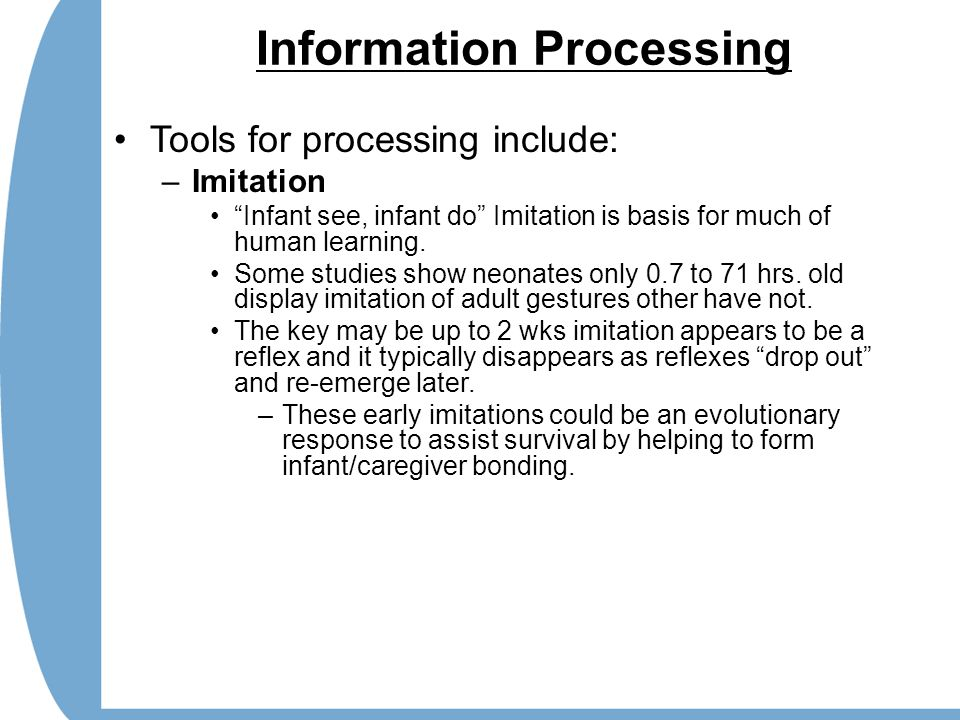 "Information Processing Tools for processing include: –Imitation ""Infant see, infant do"" Imitation is basis for much of human learning. Some studies sh"
