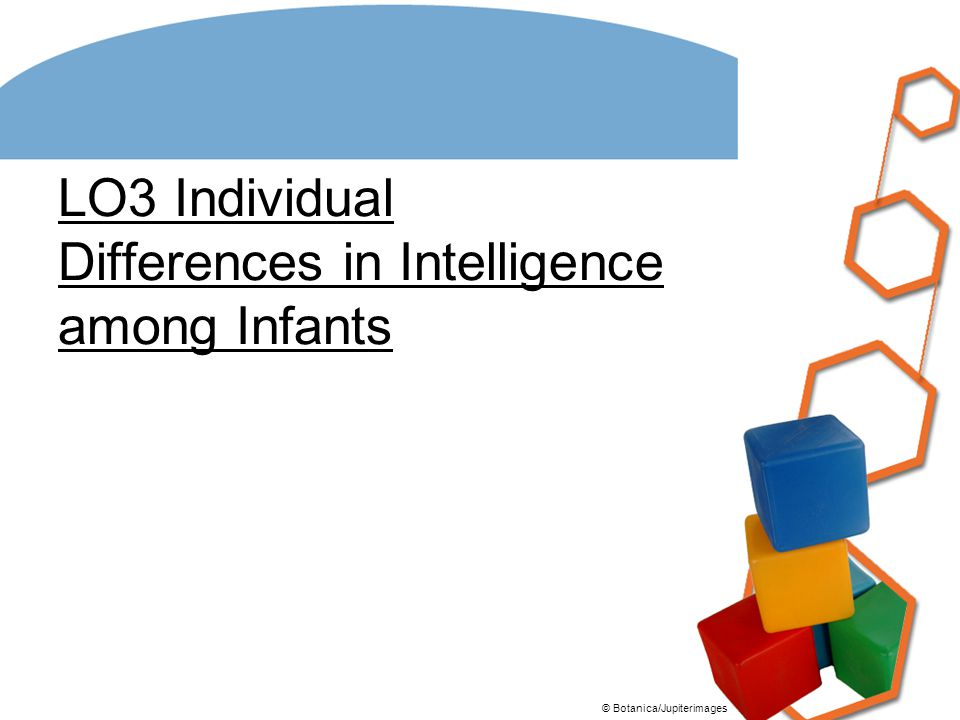 LO3 Individual Differences in Intelligence among Infants © Botanica/Jupiterimages