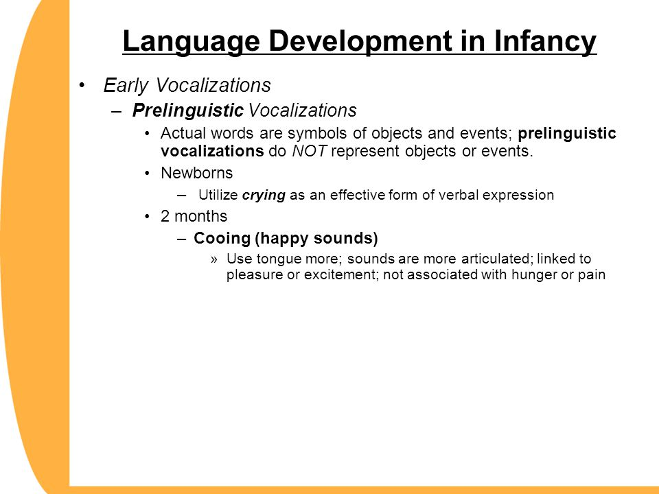 Language Development in Infancy Early Vocalizations –Prelinguistic Vocalizations Actual words are symbols of objects and events; prelinguistic vocaliz