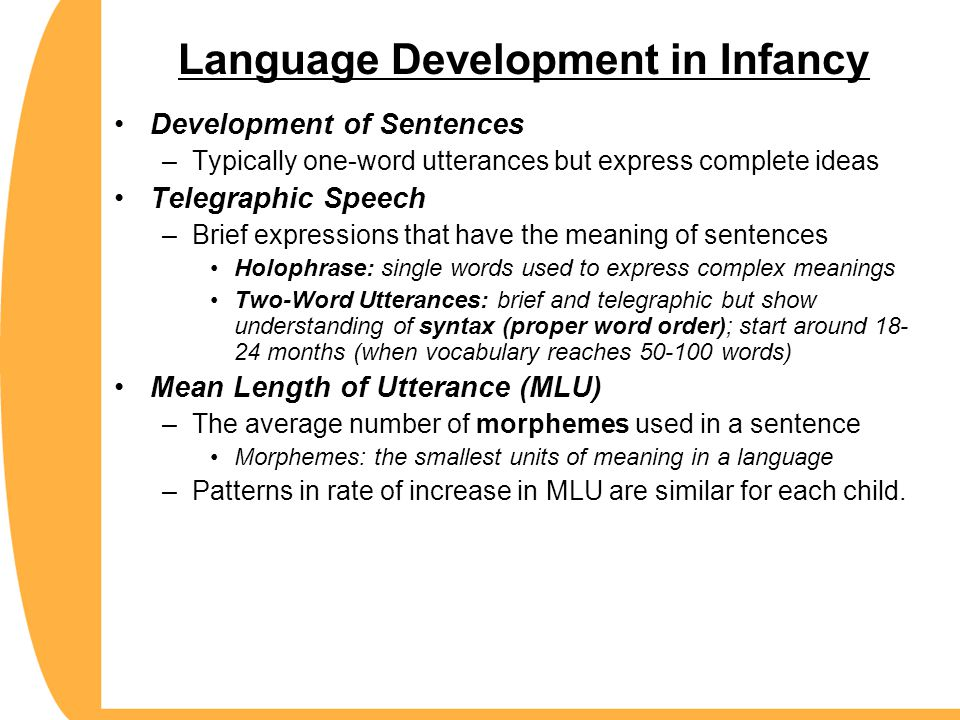 Language Development in Infancy Development of Sentences –Typically one-word utterances but express complete ideas Telegraphic Speech –Brief expressio