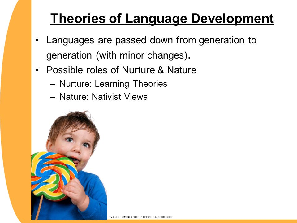 Theories of Language Development Languages are passed down from generation to generation (with minor changes). Possible roles of Nurture & Nature –Nur