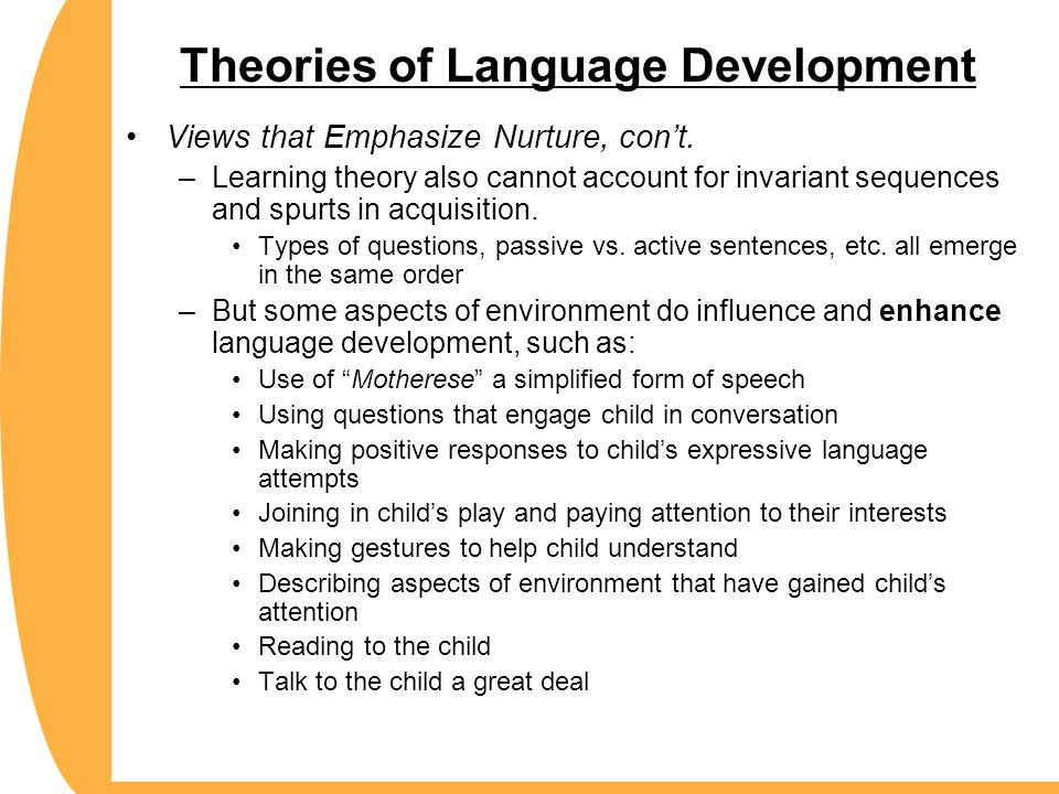Theories of Language Development Views that Emphasize Nurture, con't. –Learning theory also cannot account for invariant sequences and spurts in acqui