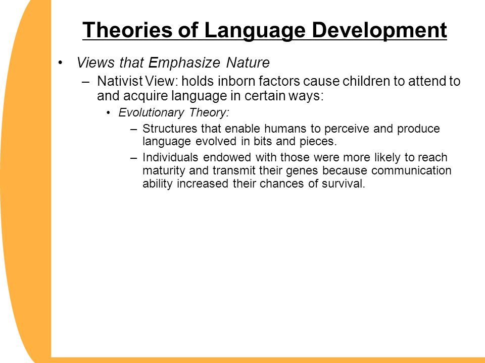 Theories of Language Development Views that Emphasize Nature –Nativist View: holds inborn factors cause children to attend to and acquire language in