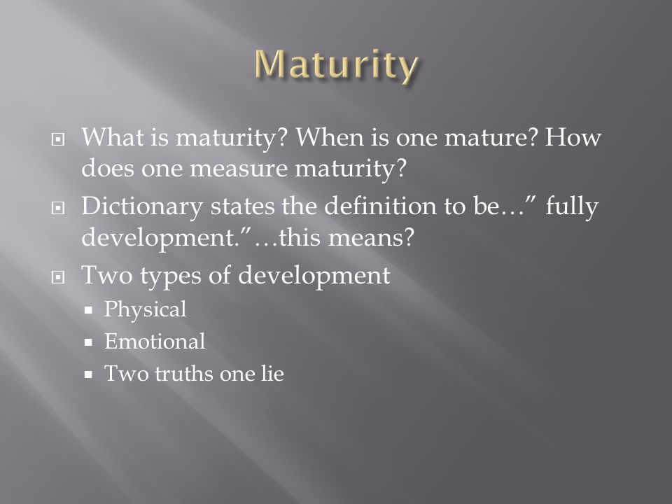 """ What is maturity? When is one mature? How does one measure maturity?  Dictionary states the definition to be…"""" fully development.""""…this means?  Tw"""