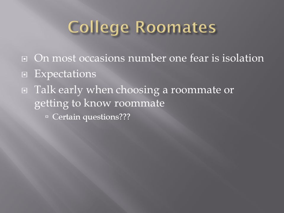  On most occasions number one fear is isolation  Expectations  Talk early when choosing a roommate or getting to know roommate  Certain questions?