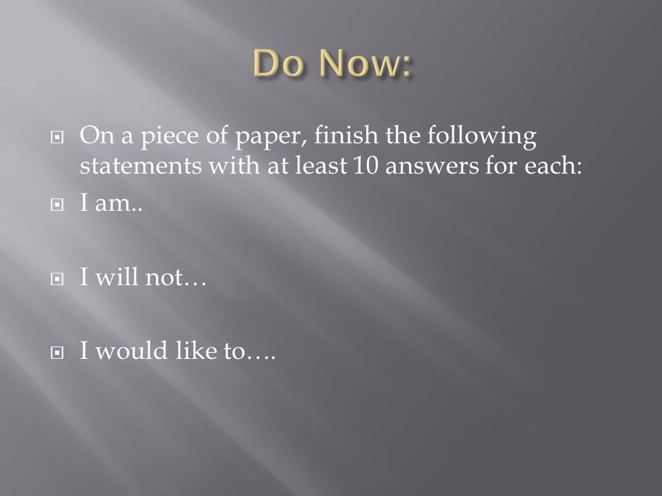  On a piece of paper, finish the following statements with at least 10 answers for each:  I am..  I will not…  I would like to….