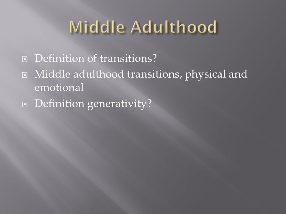  Definition of transitions?  Middle adulthood transitions, physical and emotional  Definition generativity?