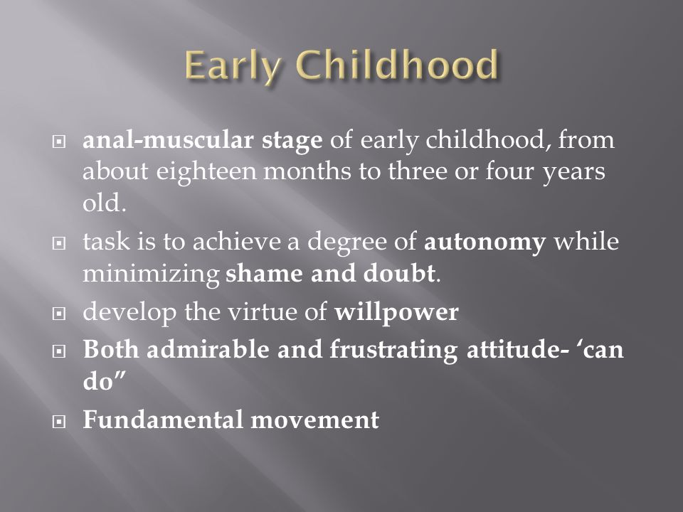  anal-muscular stage of early childhood, from about eighteen months to three or four years old.  task is to achieve a degree of autonomy while minim