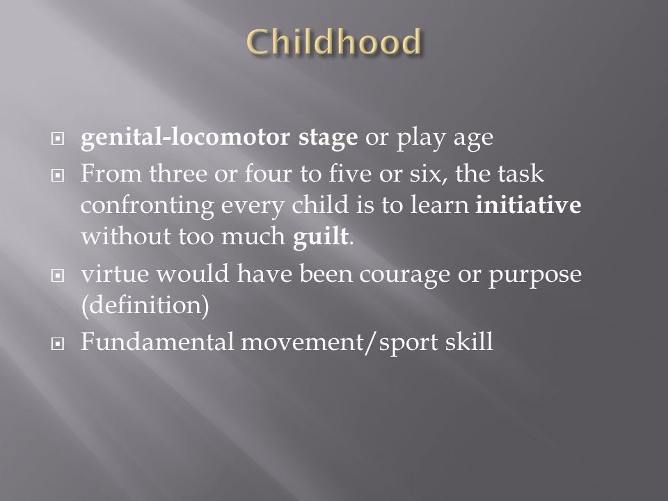  genital-locomotor stage or play age  From three or four to five or six, the task confronting every child is to learn initiative without too much gu