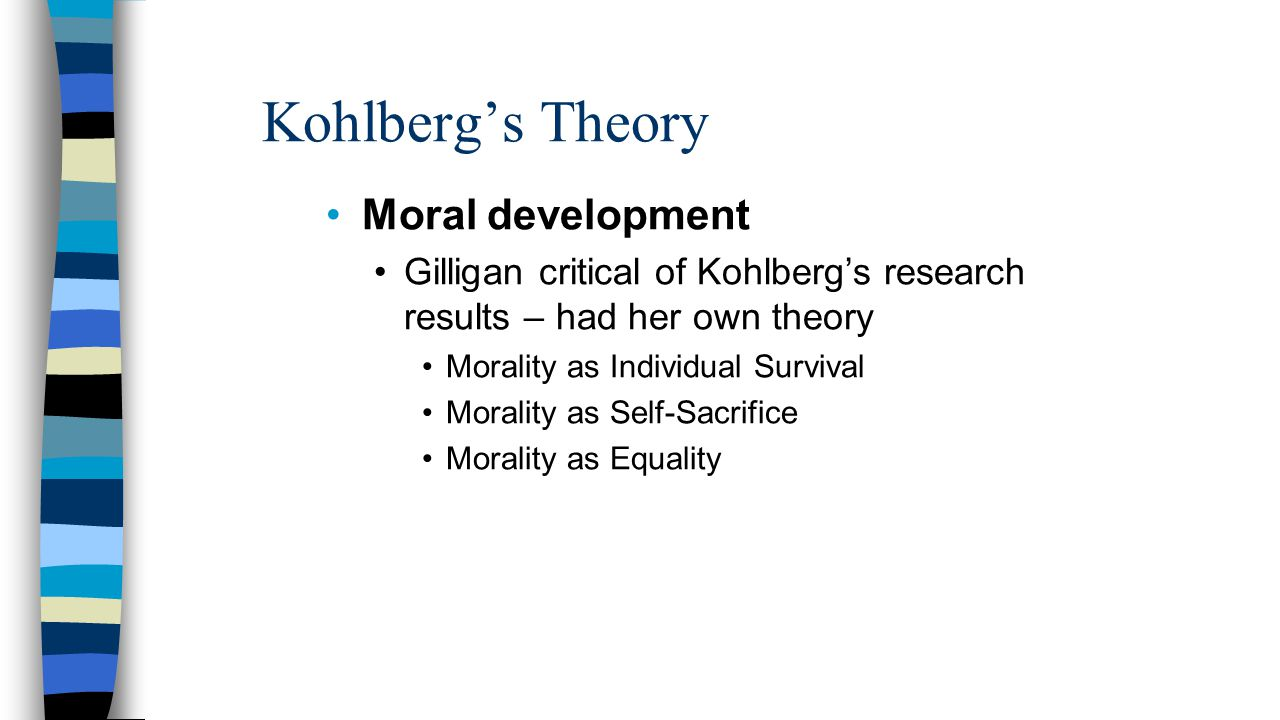Kohlberg's Theory Moral development Gilligan critical of Kohlberg's research results – had her own theory Morality as Individual Survival Morality as